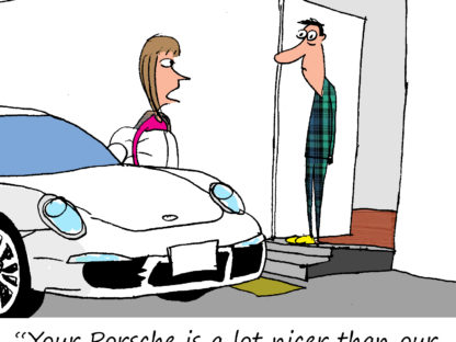 """Your Porsche is a lot nicer than our bedroom, so I'll be sleeping in it."""
