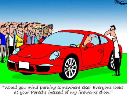 """""""Would you mind parking somewhere else? Everyone looks at your Porsche instead of my fireworks show."""""""